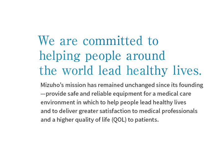 We are committed to helping people around the world lead healthy lives.Mizuho's mission has remained unchanged since its founding—provide safe and reliable equipment for a medical care environment in which to help people lead healthy lives and to deliver greater satisfaction to medical professionals and a higher quality of life (QOL) to patients.